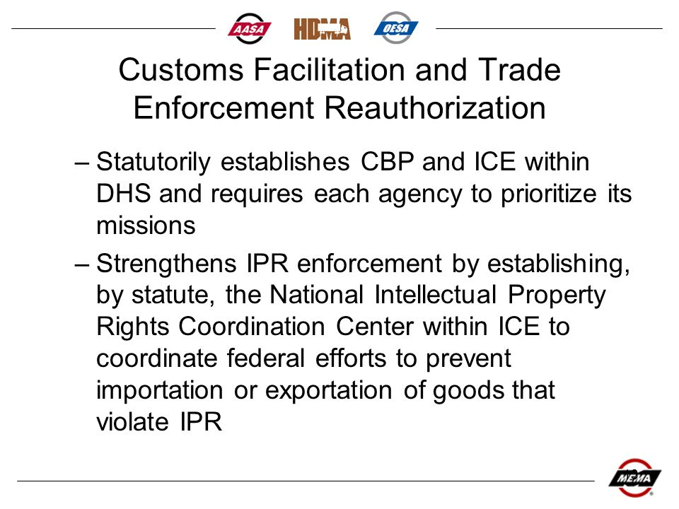 13 Customs Facilitation and Trade Enforcement Reauthorization –Statutorily establishes CBP and ICE within DHS and requires each agency to prioritize its missions –Strengthens IPR enforcement by establishing, by statute, the National Intellectual Property Rights Coordination Center within ICE to coordinate federal efforts to prevent importation or exportation of goods that violate IPR