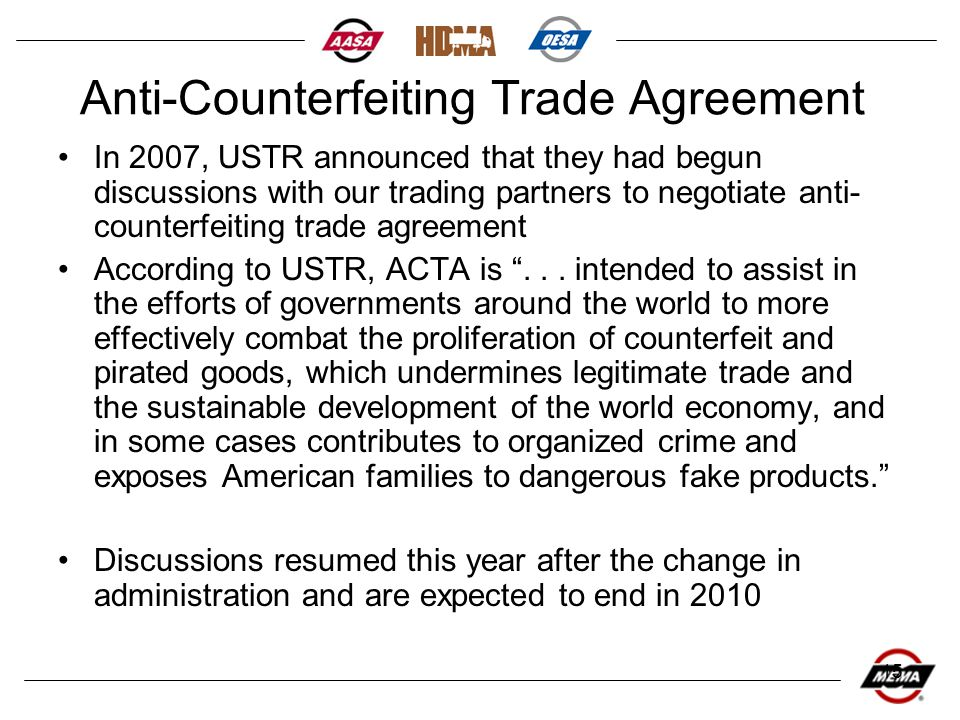 15 Anti-Counterfeiting Trade Agreement In 2007, USTR announced that they had begun discussions with our trading partners to negotiate anti- counterfeiting trade agreement According to USTR, ACTA is ...