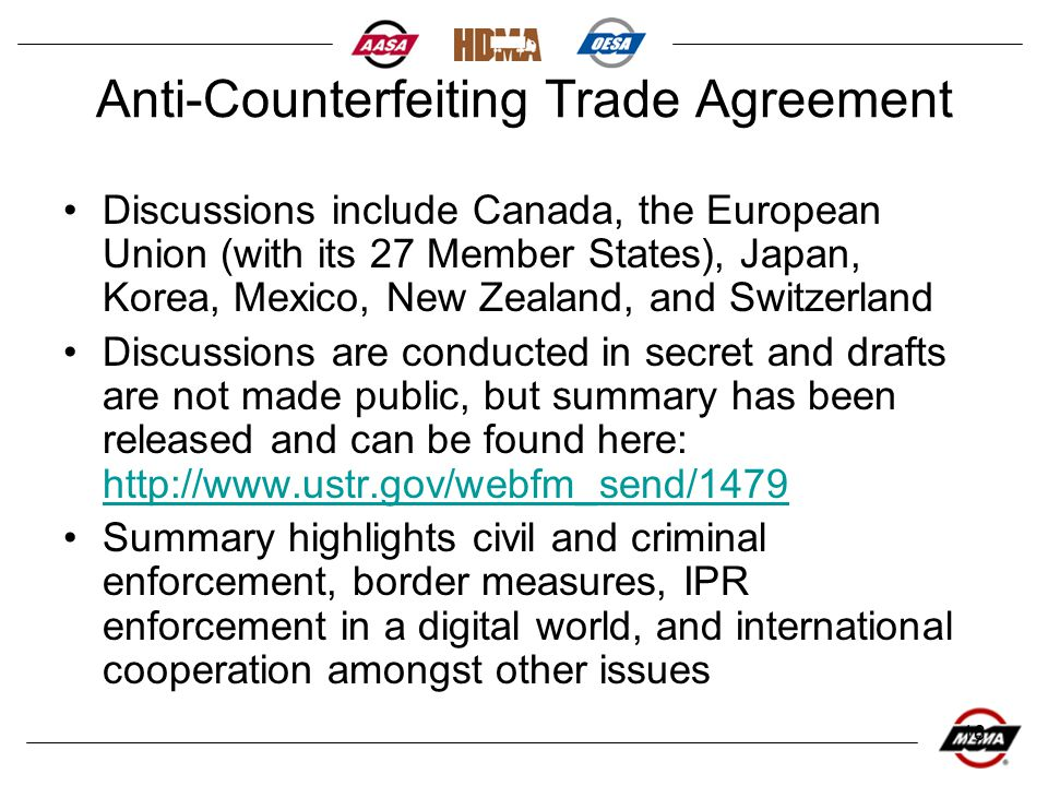 16 Anti-Counterfeiting Trade Agreement Discussions include Canada, the European Union (with its 27 Member States), Japan, Korea, Mexico, New Zealand, and Switzerland Discussions are conducted in secret and drafts are not made public, but summary has been released and can be found here: http://www.ustr.gov/webfm_send/1479 http://www.ustr.gov/webfm_send/1479 Summary highlights civil and criminal enforcement, border measures, IPR enforcement in a digital world, and international cooperation amongst other issues