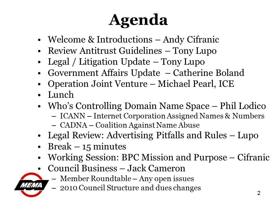 2 Agenda Welcome & Introductions – Andy Cifranic Review Antitrust Guidelines – Tony Lupo Legal / Litigation Update – Tony Lupo Government Affairs Update – Catherine Boland Operation Joint Venture – Michael Pearl, ICE Lunch Who's Controlling Domain Name Space – Phil Lodico –ICANN – Internet Corporation Assigned Names & Numbers –CADNA – Coalition Against Name Abuse Legal Review: Advertising Pitfalls and Rules – Lupo Break – 15 minutes Working Session: BPC Mission and Purpose – Cifranic Council Business – Jack Cameron –Member Roundtable – Any open issues –2010 Council Structure and dues changes