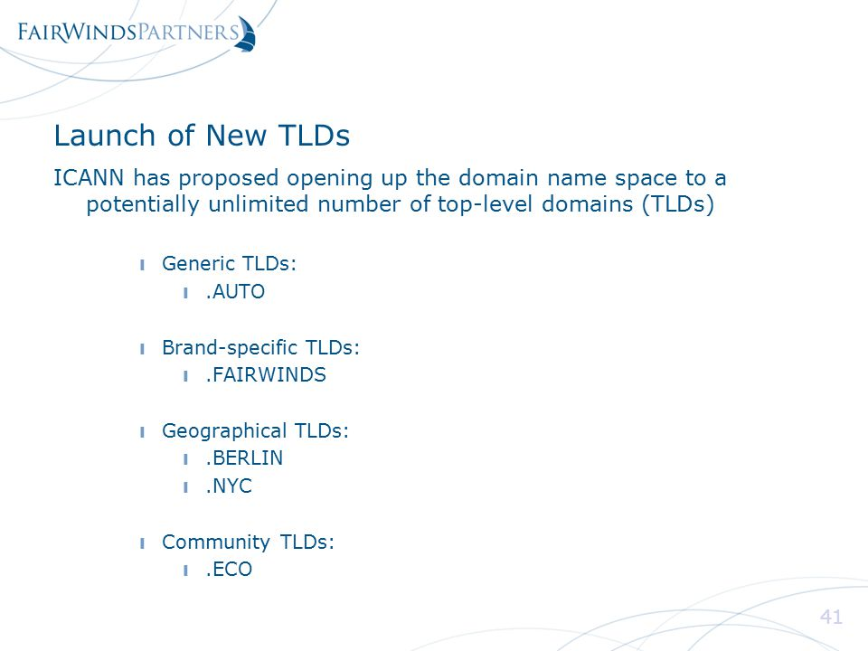 41 Launch of New TLDs ICANN has proposed opening up the domain name space to a potentially unlimited number of top-level domains (TLDs) ❙ Generic TLDs: ❙.AUTO ❙ Brand-specific TLDs: ❙.FAIRWINDS ❙ Geographical TLDs: ❙.BERLIN ❙.NYC ❙ Community TLDs: ❙.ECO 41