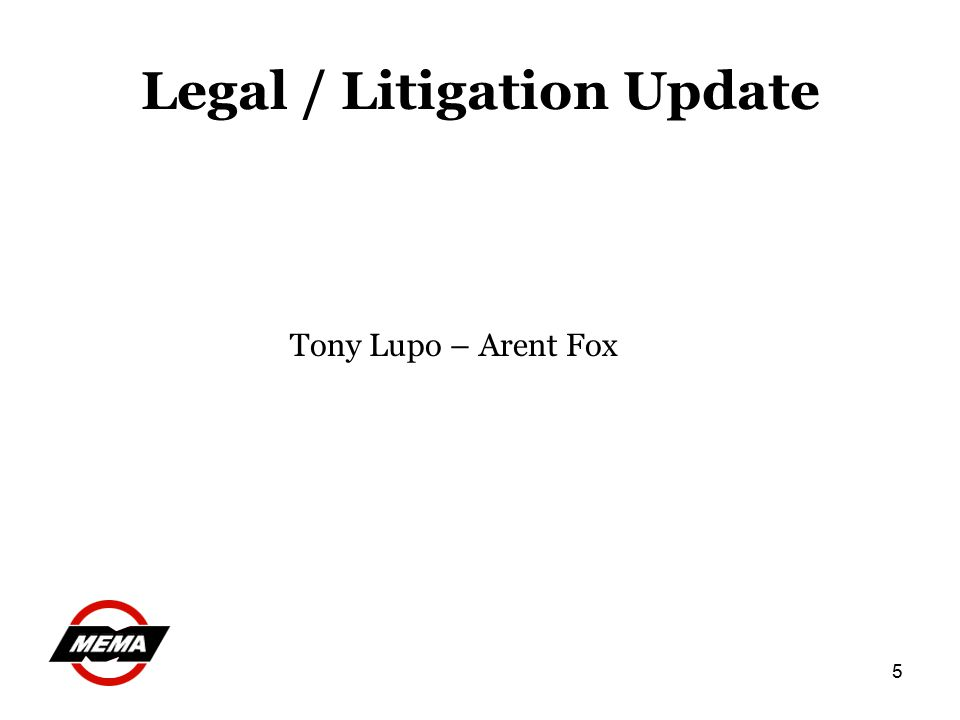 5 Legal / Litigation Update Tony Lupo – Arent Fox