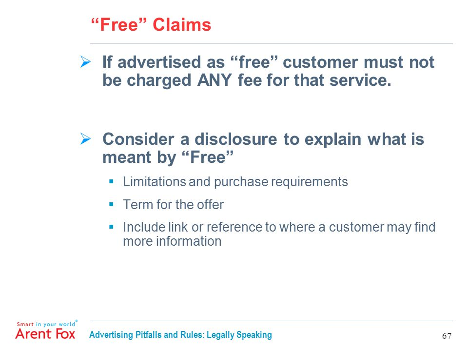 Advertising Pitfalls and Rules: Legally Speaking 67 Free Claims  If advertised as free customer must not be charged ANY fee for that service.