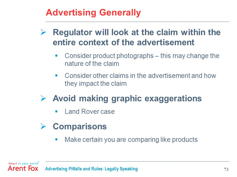 Advertising Pitfalls and Rules: Legally Speaking 73 Advertising Generally  Regulator will look at the claim within the entire context of the advertisement  Consider product photographs – this may change the nature of the claim  Consider other claims in the advertisement and how they impact the claim  Avoid making graphic exaggerations  Land Rover case  Comparisons  Make certain you are comparing like products