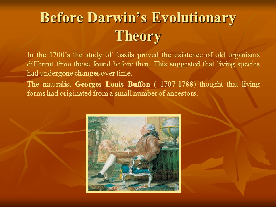 Before Darwin's Evolutionary Theory In the 1700's the study of fossils proved the existence of old organisms different from those found before then.