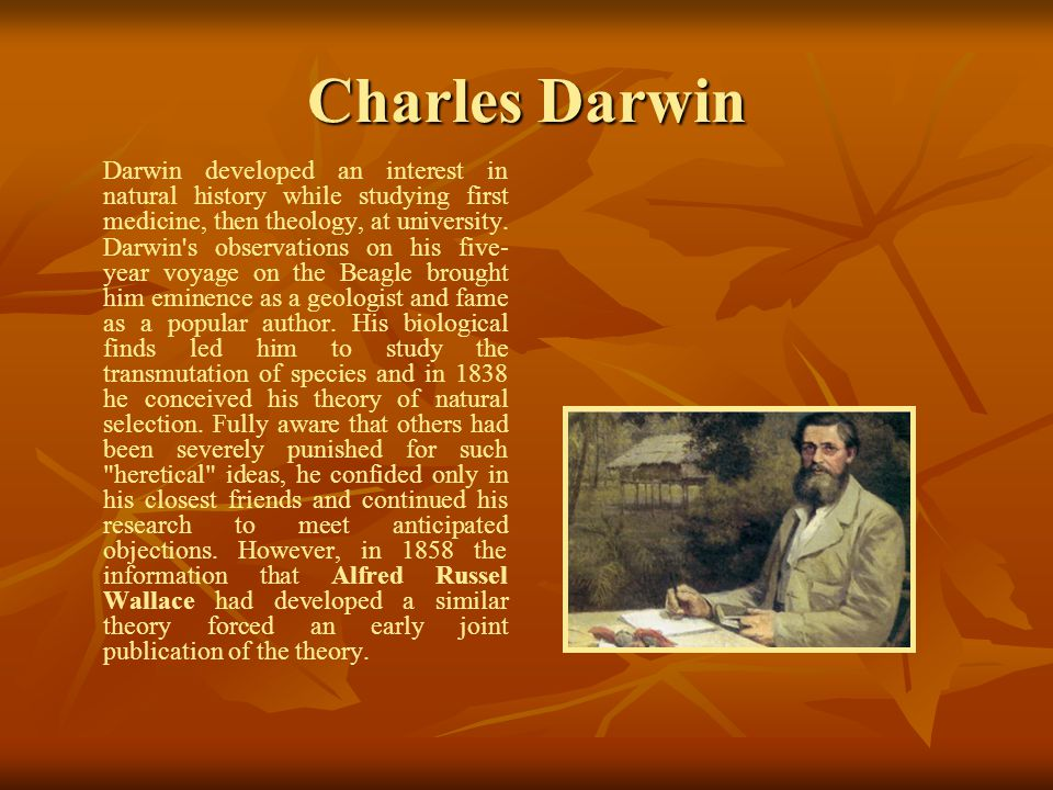 Charles Darwin Darwin developed an interest in natural history while studying first medicine, then theology, at university.