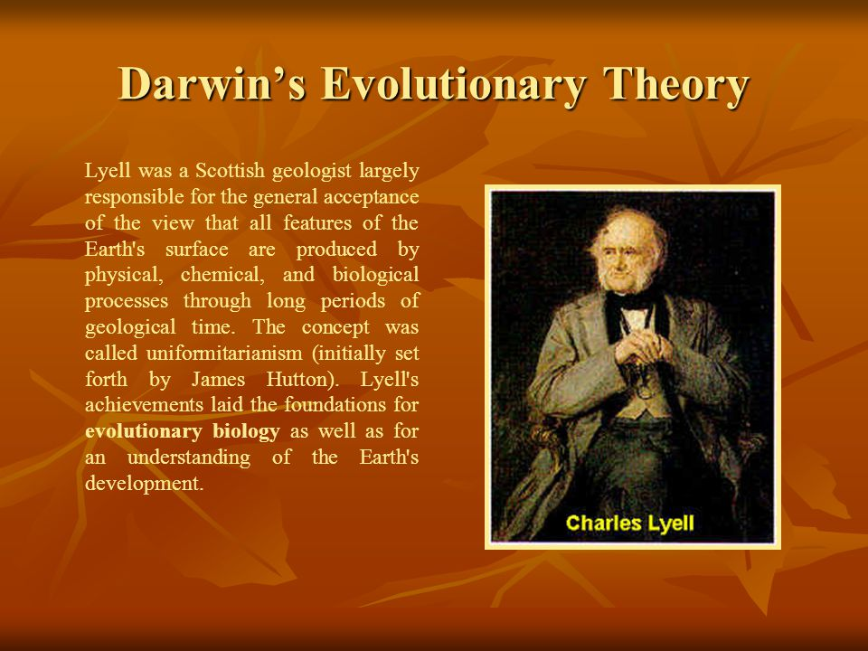 Darwin's Evolutionary Theory Lyell was a Scottish geologist largely responsible for the general acceptance of the view that all features of the Earth s surface are produced by physical, chemical, and biological processes through long periods of geological time.