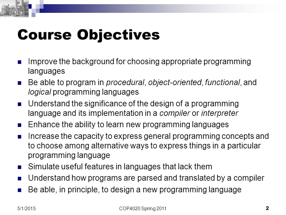 COP4020 Spring 2011 2 5/1/2015 Course Objectives Improve the background for choosing appropriate programming languages Be able to program in procedura