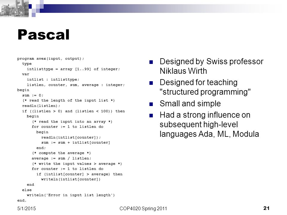 COP4020 Spring 2011 21 5/1/2015 Pascal program avex(input, output); type intlisttype = array [1..99] of integer; var intlist : intlisttype; listlen, counter, sum, average : integer; begin sum := 0; (* read the length of the input list *) readln(listlen); if ((listlen > 0) and (listlen < 100)) then begin (* read the input into an array *) for counter := 1 to listlen do begin readln(intlist[counter]); sum := sum + intlist[counter] end; (* compute the average *) average := sum / listlen; (* write the input values > average *) for counter := 1 to listlen do if (intlist[counter] > average) then writeln(intlist[counter]) end else writeln( Error in input list length ) end.