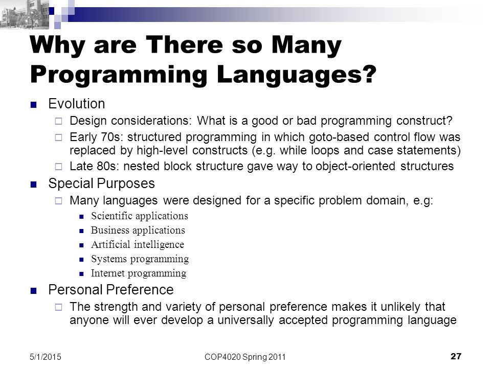 COP4020 Spring 2011 27 5/1/2015 Why are There so Many Programming Languages? Evolution  Design considerations: What is a good or bad programming cons