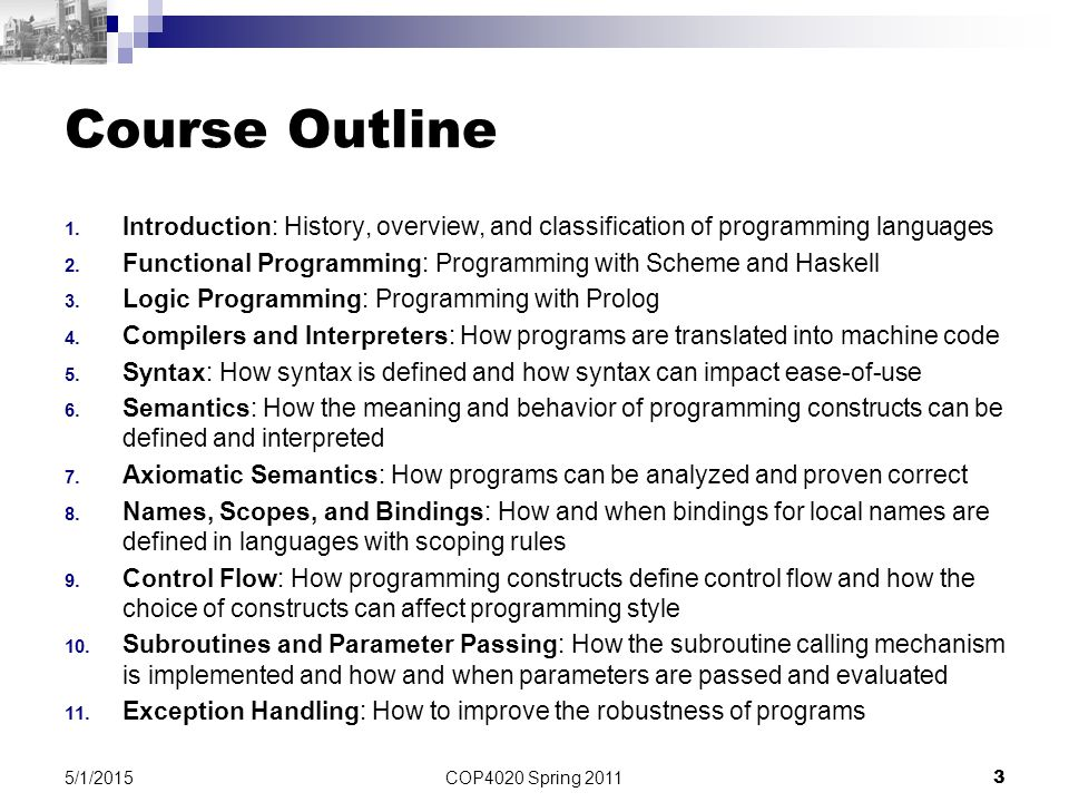 COP4020 Spring 2011 3 5/1/2015 Course Outline 1. Introduction: History, overview, and classification of programming languages 2. Functional Programmin