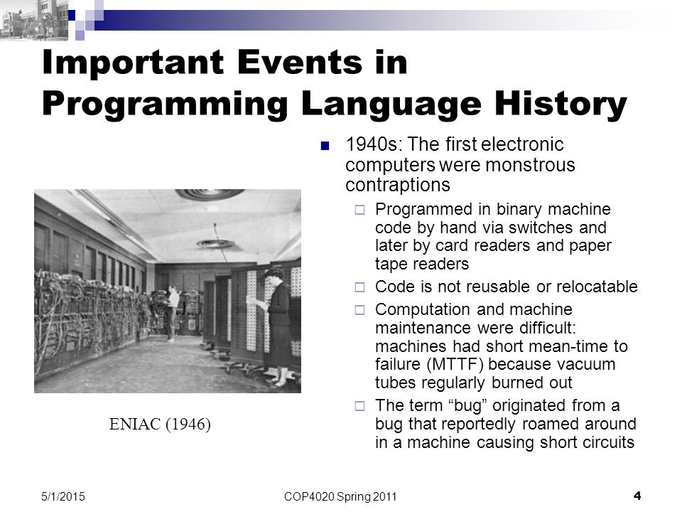 COP4020 Spring 2011 4 5/1/2015 Important Events in Programming Language History 1940s: The first electronic computers were monstrous contraptions  Programmed in binary machine code by hand via switches and later by card readers and paper tape readers  Code is not reusable or relocatable  Computation and machine maintenance were difficult: machines had short mean-time to failure (MTTF) because vacuum tubes regularly burned out  The term bug originated from a bug that reportedly roamed around in a machine causing short circuits ENIAC (1946)