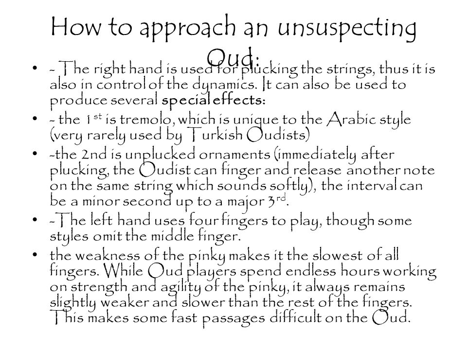 How to approach an unsuspecting Oud: - The right hand is used for plucking the strings, thus it is also in control of the dynamics.