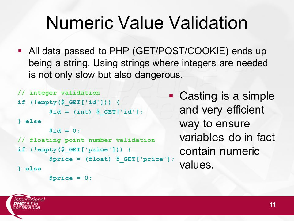 11 Numeric Value Validation  All data passed to PHP (GET/POST/COOKIE) ends up being a string. Using strings where integers are needed is not only slo
