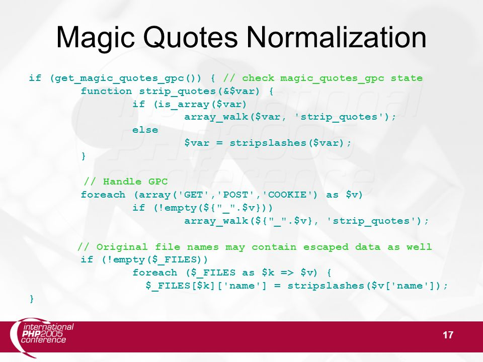 17 Magic Quotes Normalization if (get_magic_quotes_gpc()) { // check magic_quotes_gpc state function strip_quotes(&$var) { if (is_array($var) array_walk($var, strip_quotes ); else $var = stripslashes($var); } // Handle GPC foreach (array( GET , POST , COOKIE ) as $v) if (!empty(${ _ .$v})) array_walk(${ _ .$v}, strip_quotes ); // Original file names may contain escaped data as well if (!empty($_FILES)) foreach ($_FILES as $k => $v) { $_FILES[$k][ name ] = stripslashes($v[ name ]); }