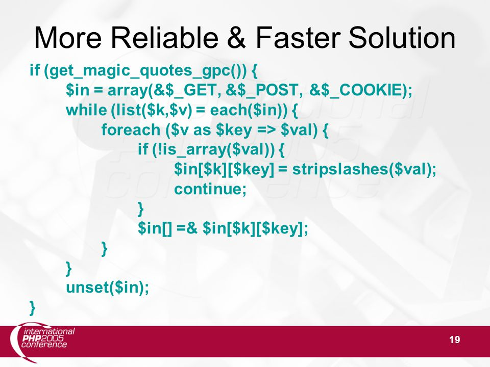 19 More Reliable & Faster Solution if (get_magic_quotes_gpc()) { $in = array(&$_GET, &$_POST, &$_COOKIE); while (list($k,$v) = each($in)) { foreach ($v as $key => $val) { if (!is_array($val)) { $in[$k][$key] = stripslashes($val); continue; } $in[] =& $in[$k][$key]; } unset($in); }