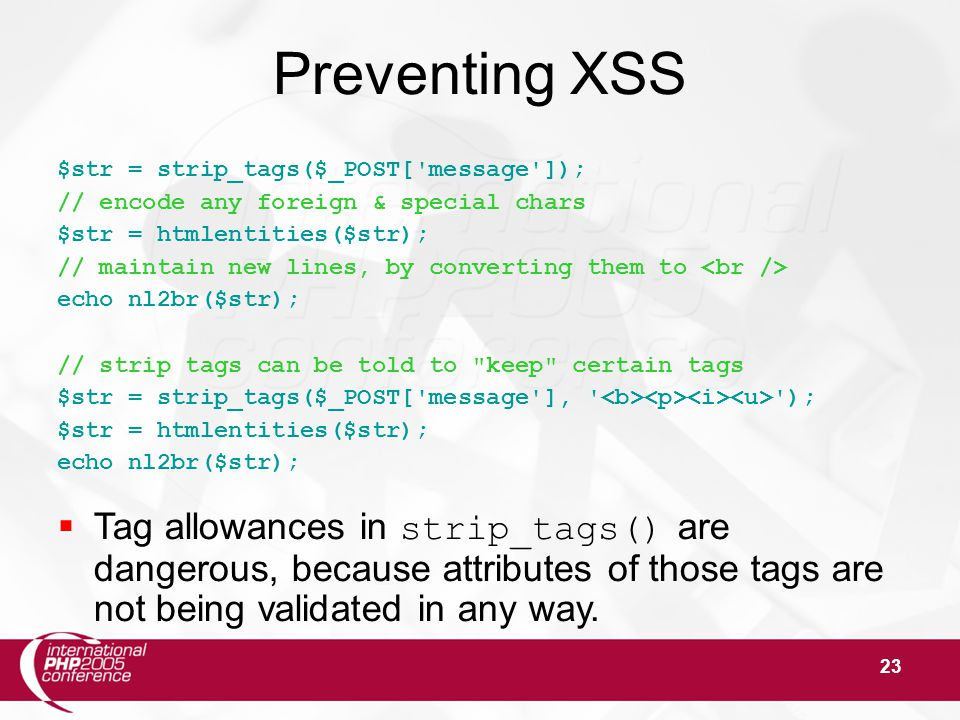 23 Preventing XSS $str = strip_tags($_POST[ message ]); // encode any foreign & special chars $str = htmlentities($str); // maintain new lines, by converting them to echo nl2br($str); // strip tags can be told to keep certain tags $str = strip_tags($_POST[ message ], ); $str = htmlentities($str); echo nl2br($str);  Tag allowances in strip_tags() are dangerous, because attributes of those tags are not being validated in any way.