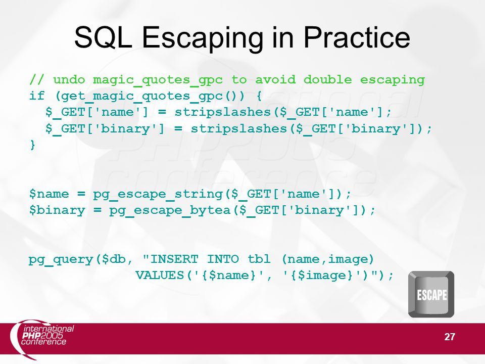 27 SQL Escaping in Practice // undo magic_quotes_gpc to avoid double escaping if (get_magic_quotes_gpc()) { $_GET[ name ] = stripslashes($_GET[ name ]; $_GET[ binary ] = stripslashes($_GET[ binary ]); } $name = pg_escape_string($_GET[ name ]); $binary = pg_escape_bytea($_GET[ binary ]); pg_query($db, INSERT INTO tbl (name,image) VALUES( {$name} , {$image} ) );