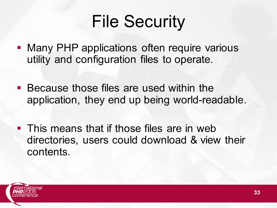 33 File Security  Many PHP applications often require various utility and configuration files to operate.  Because those files are used within the a