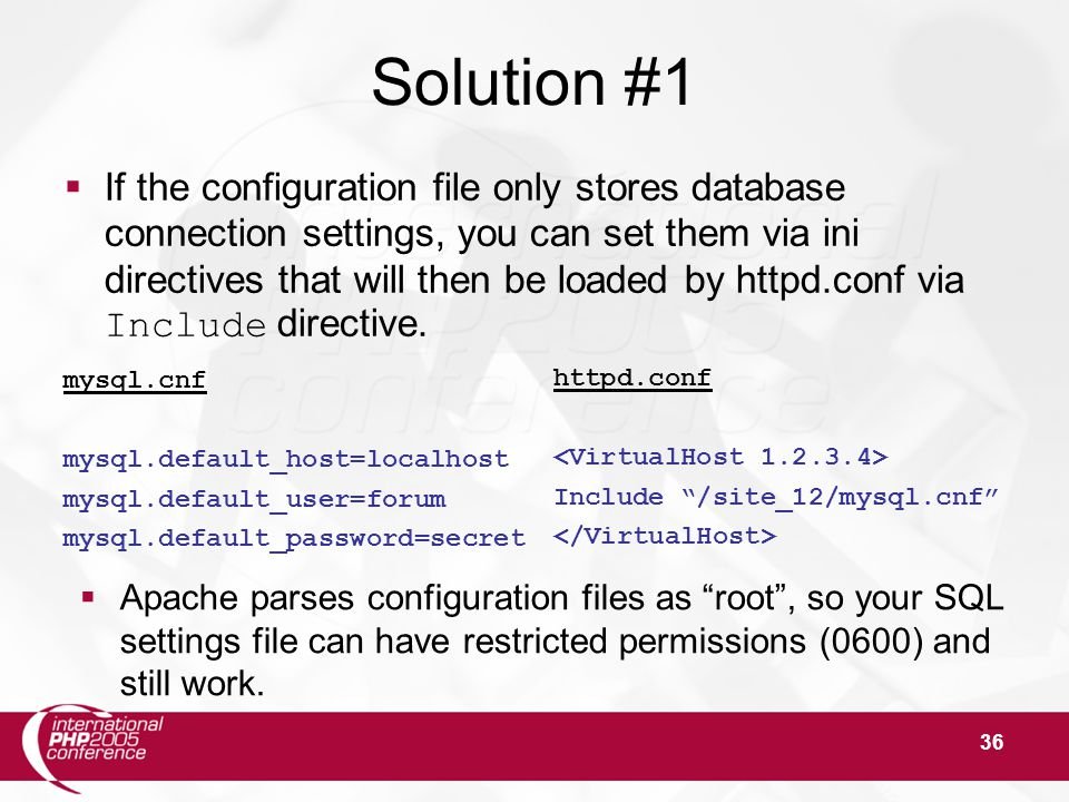 36 Solution #1  If the configuration file only stores database connection settings, you can set them via ini directives that will then be loaded by httpd.conf via Include directive.