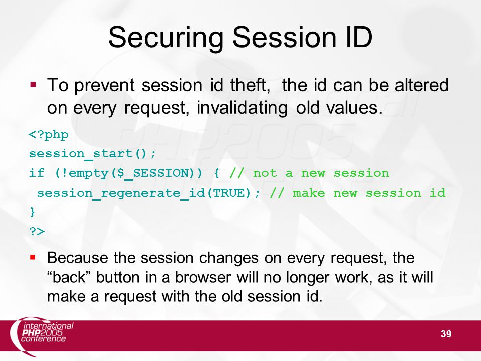 39 Securing Session ID  To prevent session id theft, the id can be altered on every request, invalidating old values. <?php session_start(); if (!emp