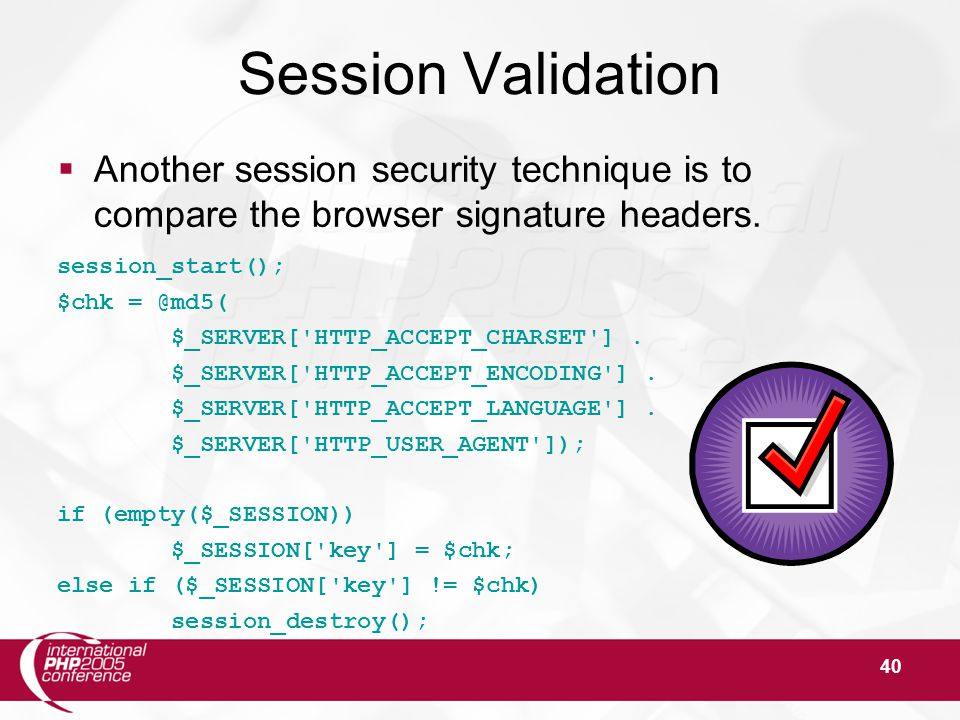 40 Session Validation  Another session security technique is to compare the browser signature headers.