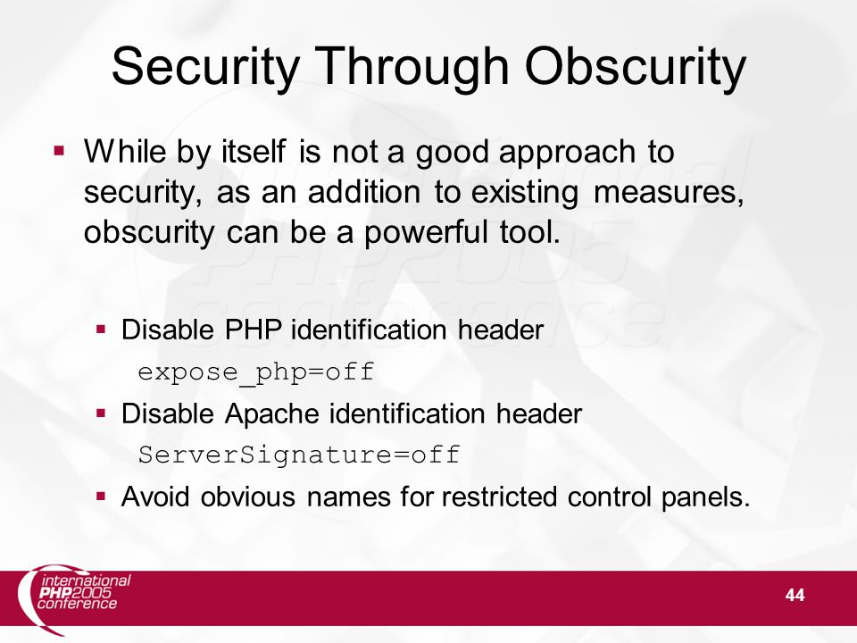44 Security Through Obscurity  While by itself is not a good approach to security, as an addition to existing measures, obscurity can be a powerful tool.