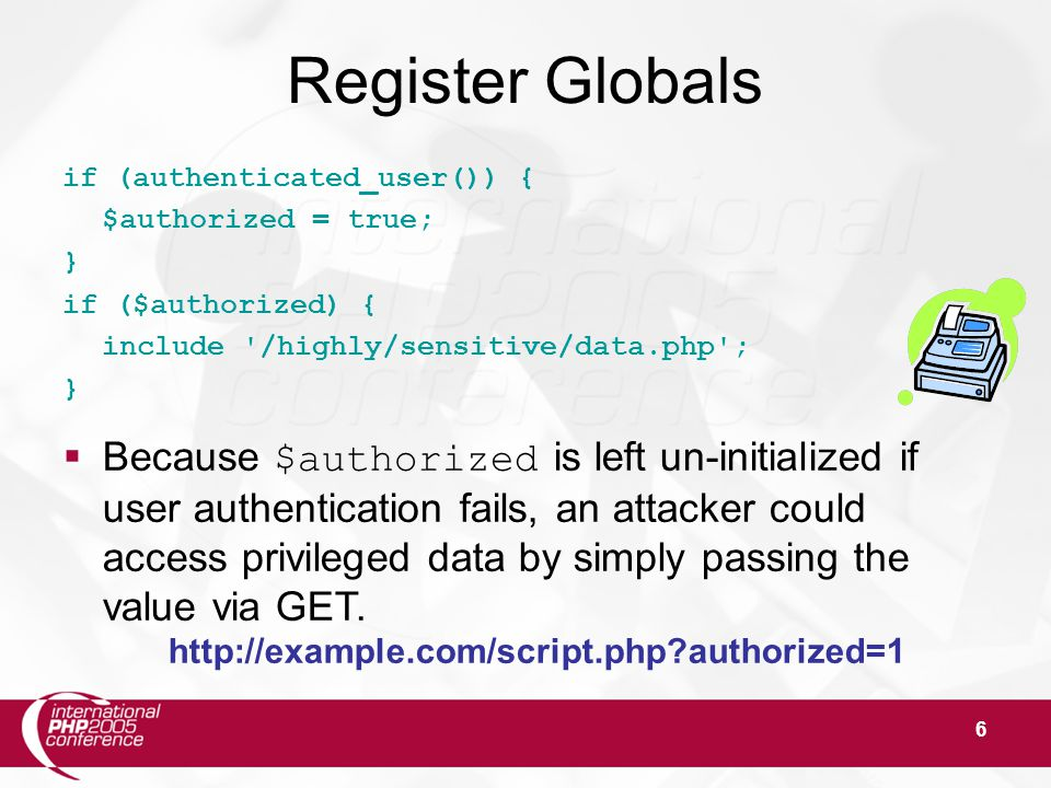 6 Register Globals if (authenticated_user()) { $authorized = true; } if ($authorized) { include /highly/sensitive/data.php ; }  Because $authorized is left un-initialized if user authentication fails, an attacker could access privileged data by simply passing the value via GET.