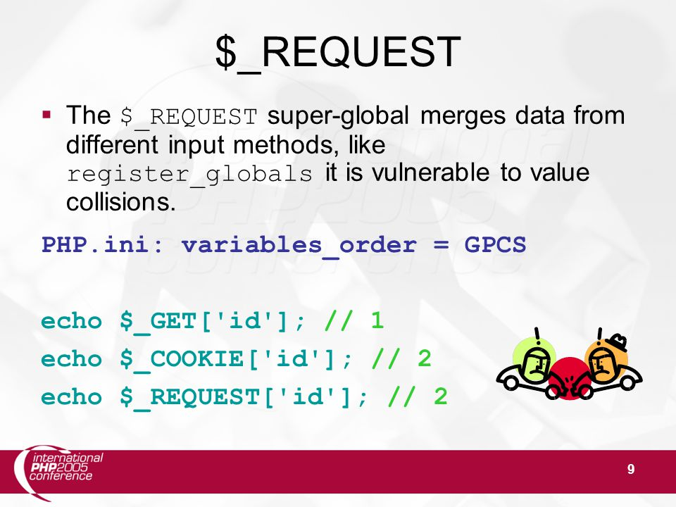 9 $_REQUEST  The $_REQUEST super-global merges data from different input methods, like register_globals it is vulnerable to value collisions. PHP.ini