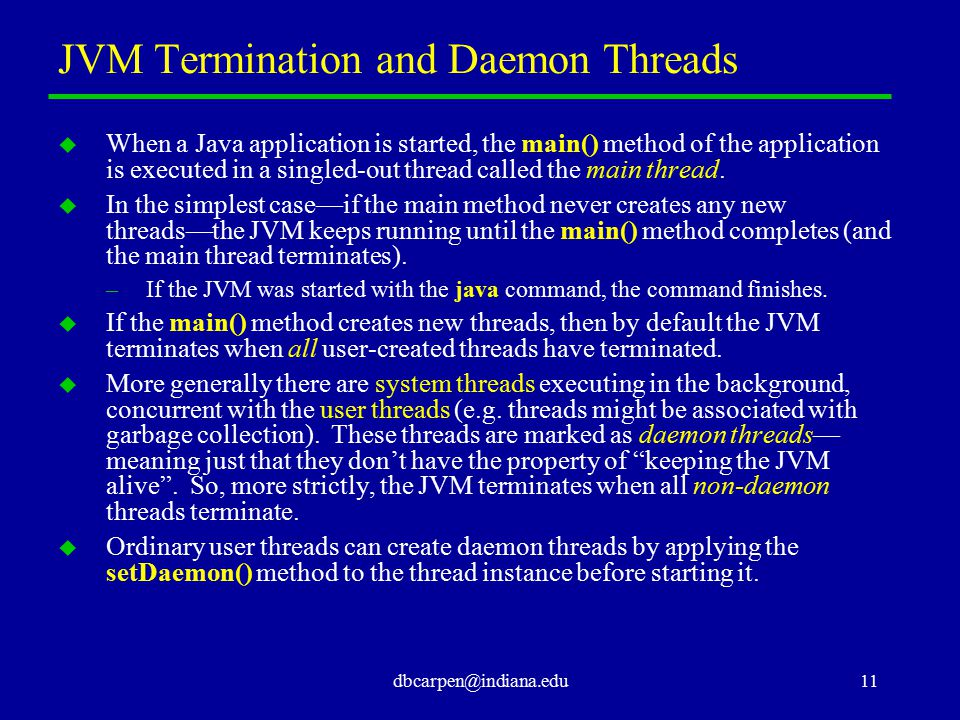 dbcarpen@indiana.edu11 JVM Termination and Daemon Threads u When a Java application is started, the main() method of the application is executed in a