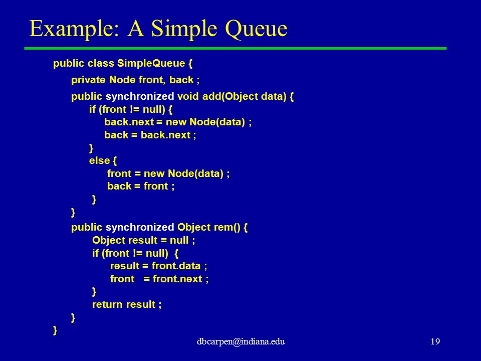 dbcarpen@indiana.edu19 Example: A Simple Queue public class SimpleQueue { private Node front, back ; public synchronized void add(Object data) { if (f