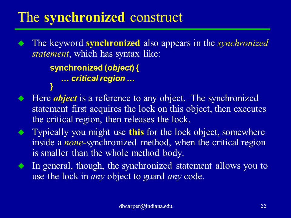 dbcarpen@indiana.edu22 The synchronized construct u The keyword synchronized also appears in the synchronized statement, which has syntax like: synchr