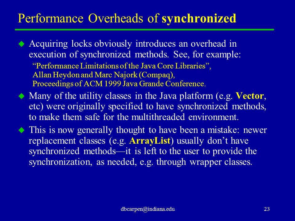 dbcarpen@indiana.edu23 Performance Overheads of synchronized u Acquiring locks obviously introduces an overhead in execution of synchronized methods.