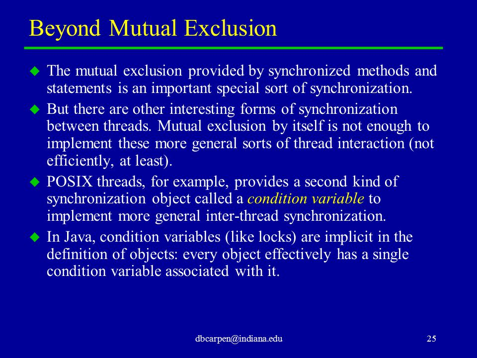 dbcarpen@indiana.edu25 Beyond Mutual Exclusion u The mutual exclusion provided by synchronized methods and statements is an important special sort of