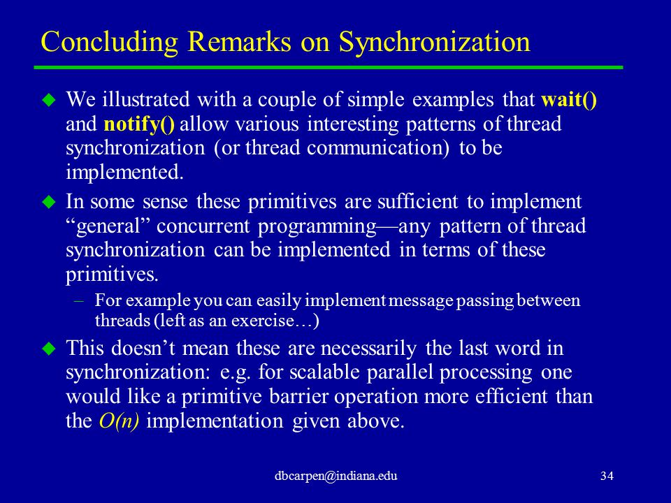 dbcarpen@indiana.edu34 Concluding Remarks on Synchronization u We illustrated with a couple of simple examples that wait() and notify() allow various