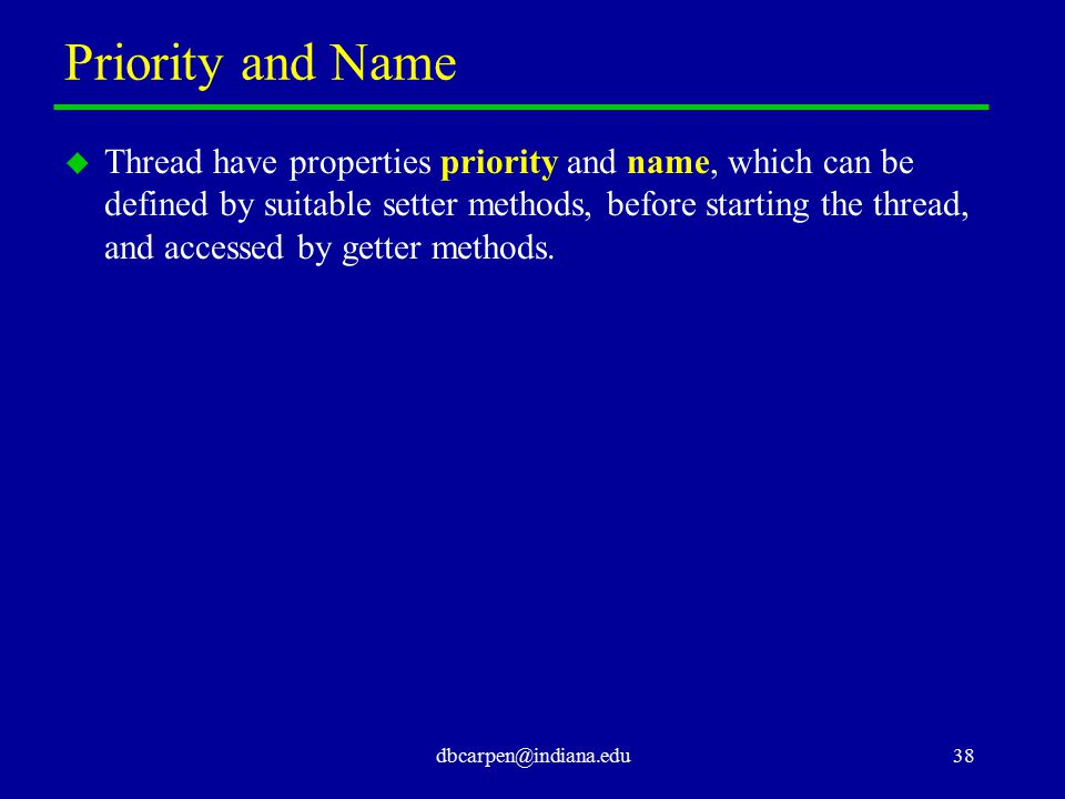dbcarpen@indiana.edu38 Priority and Name u Thread have properties priority and name, which can be defined by suitable setter methods, before starting