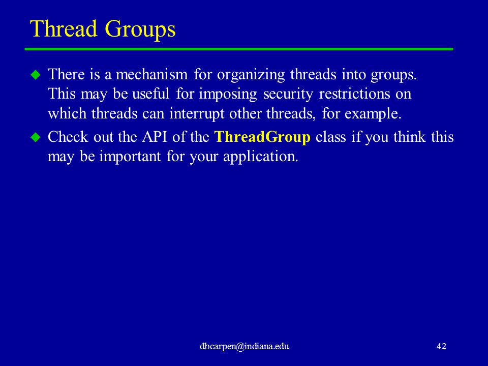 dbcarpen@indiana.edu42 Thread Groups u There is a mechanism for organizing threads into groups. This may be useful for imposing security restrictions