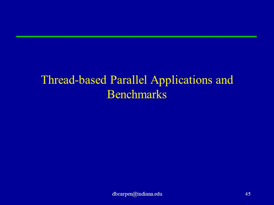 dbcarpen@indiana.edu45 Thread-based Parallel Applications and Benchmarks