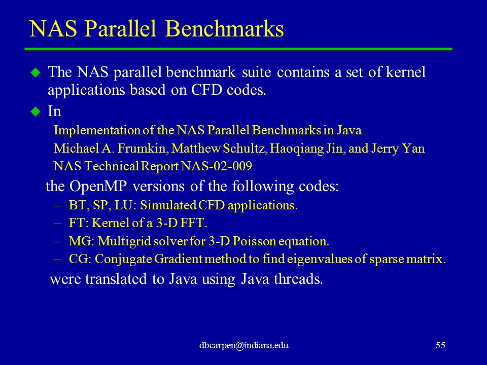 dbcarpen@indiana.edu55 NAS Parallel Benchmarks u The NAS parallel benchmark suite contains a set of kernel applications based on CFD codes. u In Imple