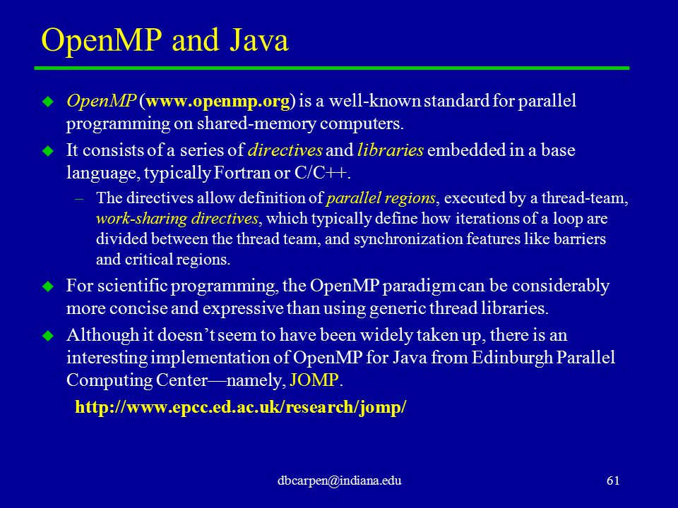 dbcarpen@indiana.edu61 OpenMP and Java u OpenMP (www.openmp.org) is a well-known standard for parallel programming on shared-memory computers. u It co
