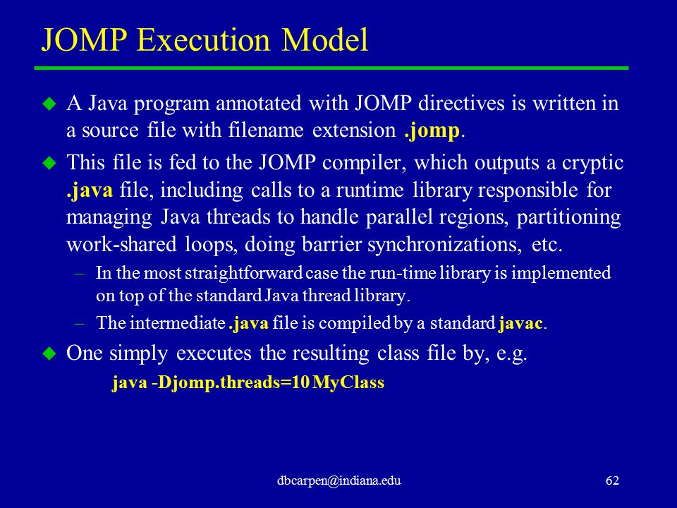 dbcarpen@indiana.edu62 JOMP Execution Model u A Java program annotated with JOMP directives is written in a source file with filename extension.jomp.
