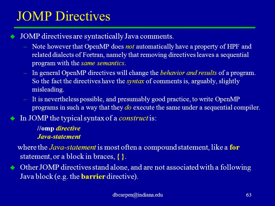 dbcarpen@indiana.edu63 JOMP Directives u JOMP directives are syntactically Java comments. –Note however that OpenMP does not automatically have a prop