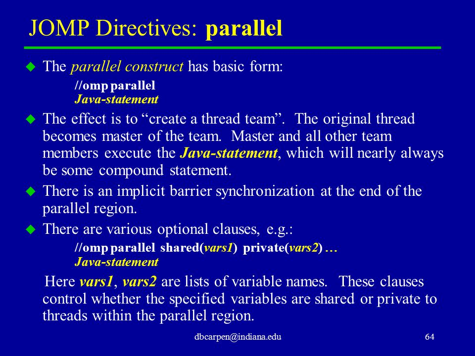 "dbcarpen@indiana.edu64 JOMP Directives: parallel u The parallel construct has basic form: //omp parallel Java-statement u The effect is to ""create a t"