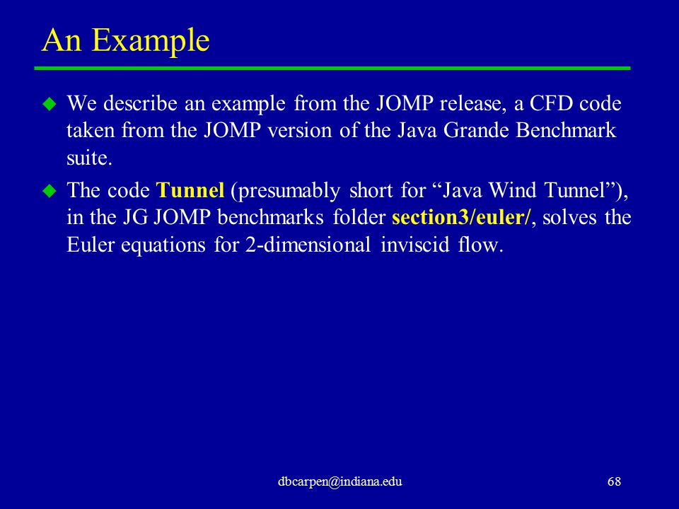 dbcarpen@indiana.edu68 An Example u We describe an example from the JOMP release, a CFD code taken from the JOMP version of the Java Grande Benchmark