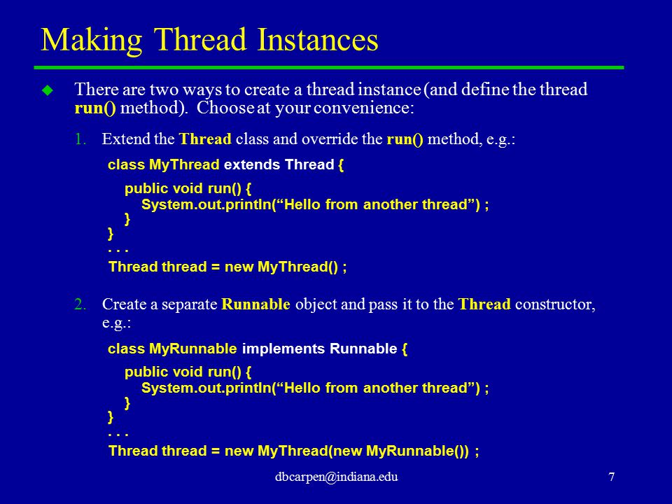 dbcarpen@indiana.edu7 Making Thread Instances u There are two ways to create a thread instance (and define the thread run() method). Choose at your co