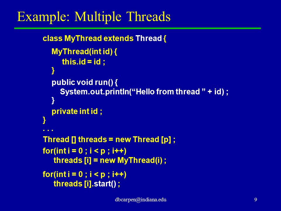dbcarpen@indiana.edu9 Example: Multiple Threads class MyThread extends Thread { MyThread(int id) { this.id = id ; } public void run() { System.out.pri
