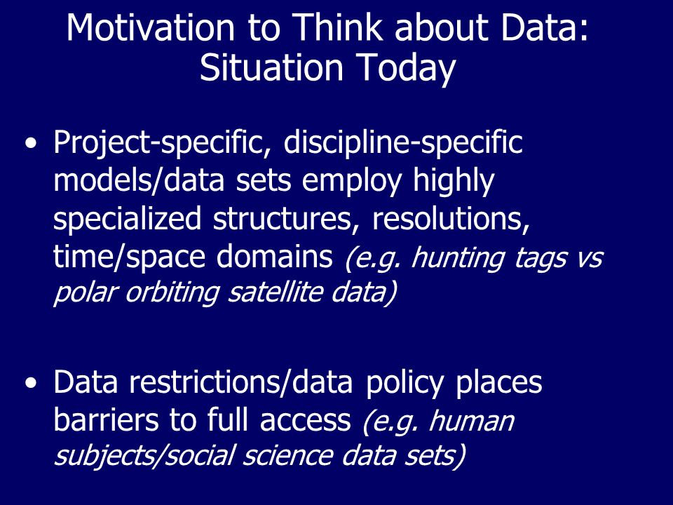 Motivation to Think about Data: Situation Today Project-specific, discipline-specific models/data sets employ highly specialized structures, resolutio