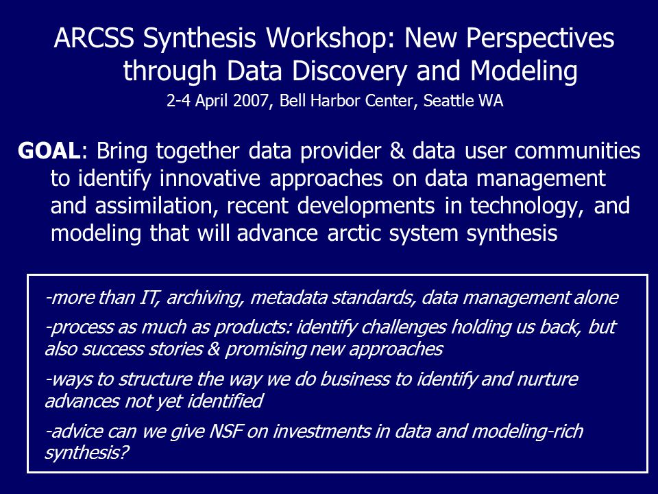 ARCSS Synthesis Workshop: New Perspectives through Data Discovery and Modeling 2-4 April 2007, Bell Harbor Center, Seattle WA GOAL: Bring together dat