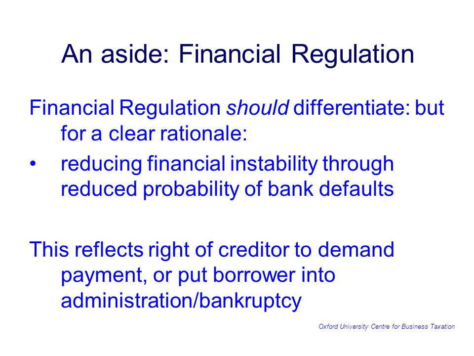 Oxford University Centre for Business Taxation An aside: Financial Regulation Financial Regulation should differentiate: but for a clear rationale: reducing financial instability through reduced probability of bank defaults This reflects right of creditor to demand payment, or put borrower into administration/bankruptcy