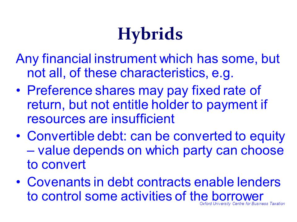 Oxford University Centre for Business Taxation Hybrids Any financial instrument which has some, but not all, of these characteristics, e.g.